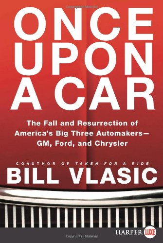 Once Upon a Car: The Fall and Resurrection of America's Big Three Automakers; GM, Ford, and Chrysler 9780062088604