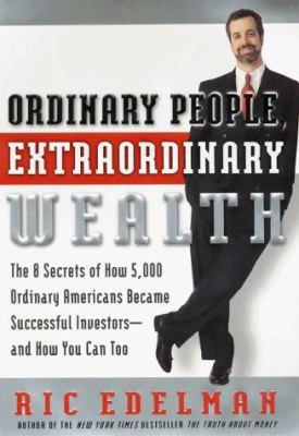 Ordinary People, Extraordinary Wealth: The Eight Secrets of How 5,000 Ordinary Americans Become Successful Investors, and How You Can Too