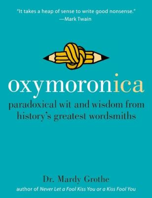 Oxymoronica: Paradoxical Wit and Wisdom from History's Greatest Wordsmiths 9780060536992