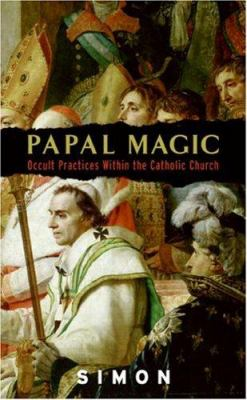 Papal Magic: Occult Practices Within the Catholic Church 9780061240836