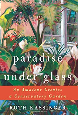 Paradise Under Glass: An Amateur Creates a Conservatory Garden 9780061547744