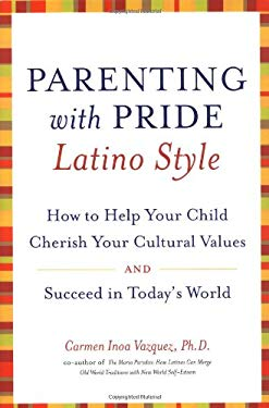 Parenting with Pride Latino Style: How to Help Your Child Cherish Your Cultural Values and Succeed in Today's World