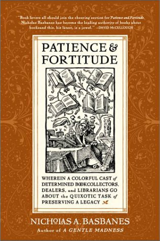 Patience & Fortitude: Wherein a Colorful Cast of Determined Book Collectors, Dealers, and Librarians Go about the Quixotic Task of Preservin 9780060514464