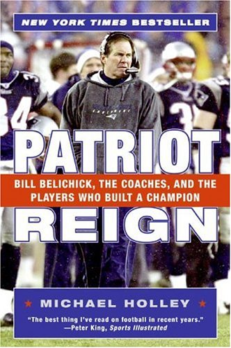 Patriot Reign: Bill Belichick, the Coaches, and the Players Who Built a Champion 9780060757953