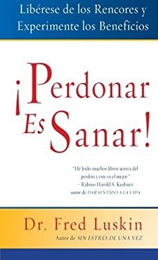 Perdonar Es Sanar!: Liberese de los Rencores y Experimente los Beneficios