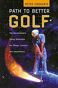 Peter Croker's Path to Better Golf: The Revolutionary Swing Technique for Power, Control, and Consistency 9780060197902