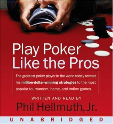 Play Poker Like the Pros: The Greatest Poker Player in the World Today Reveals His Million-Dollar-Winning Strategies to the Most Popular Tournam 9780061238802