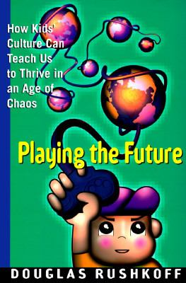 Playing the Future: How Children's Culture Can Teach Us to Thrive in an Age of Chaos