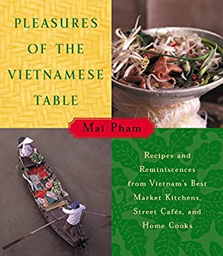 Pleasures of the Vietnamese Table: Recipes and Reminiscences from Vietnam's Best Market Kitchens, Street Cafes, and Home Cooks 9780060192587