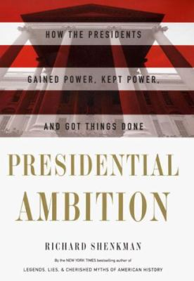 Presidential Ambition: How the Presidents Gained Power, Kept Power, and Got Things Done 9780060183738