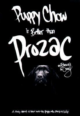 Puppy Chow is Better Than Prozac: The True Story about a Man and the Puppy Who Saved His Life