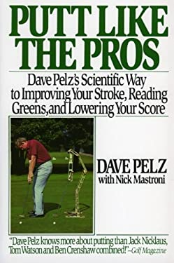 Putt Like the Pros: Dave Pelz's Scientific Guide to Improving Your Stroke, Reading Greens and 9780060920784