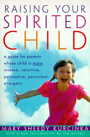 Raising Your Spirited Child: A Guide for Parents Whose Child Is More Intense, Sensitive, Perceptice, Persistent and Energetic