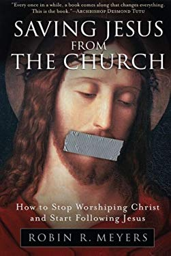 Saving Jesus from the Church: How to Stop Worshiping Christ and Start Following Jesus 9780061568220