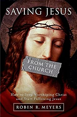 Saving Jesus from the Church: How to Stop Worshiping Christ and Start Following Jesus 9780061568213