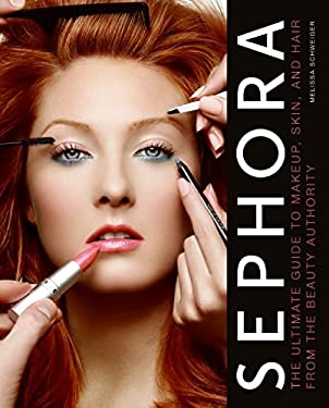 Sephora: The Ultimate Guide to Makeup, Skin, and Hair from the Beauty Authority 9780061466403