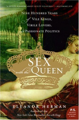 Sex with the Queen: 900 Years of Vile Kings, Virile Lovers, and Passionate Politics