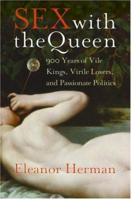Sex with the Queen: 900 Years of Vile Kings, Virile Lovers, and Passionate Politics 9780061120756