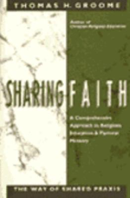 Sharing Faith: A Comprehensive Approach to Religious Education and Pastoral Ministry: The Way of Shared Praxis