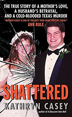 Shattered: The True Story of a Mother's Love, a Husband's Betrayal, and a Cold-Blooded Texas Murder 9780061582028