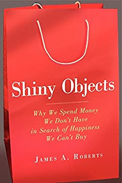 Shiny Objects: Why We Spend Money We Don't Have in Search of Happiness We Can't Buy 9780062093608