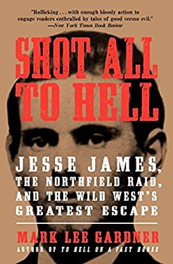 Shot All to Hell : Jesse James, the Northfield Raid, and the Wild West's Greatest Escape