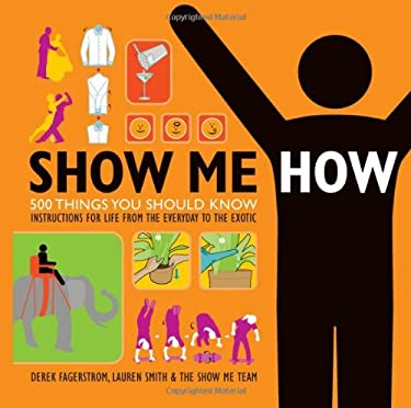 Show Me How: 500 Things You Should Know: Instructions for Life from the Everyday to the Exotic 9780061662577