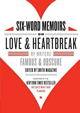 Six-Word Memoirs on Love & Heartbreak: By Writers Famous & Obscure