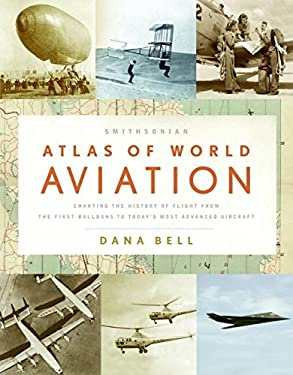 Smithsonian Atlas of World Aviation: Charting the History of Flight from the First Balloons to Today's Most Advanced Aircraft
