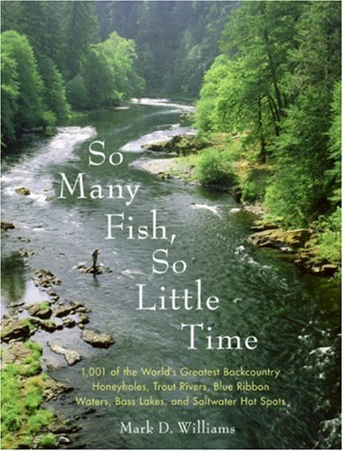So Many Fish, So Little Time: 1001 of the World's Greatest Backcountry Honeyholes, Trout Rivers, Blue Ribbon Waters, Bass Lakes, and Saltwater Hot S 9780060882396