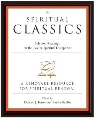 Spiritual Classics: Selected Readings on the Twelve Spiritual Disciplines