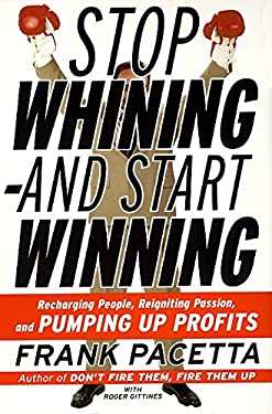 Stop Whining--And Start Winning: Recharging People, Re-Igniting Passion, and Pumping Up Profits