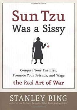 Sun Tzu Was a Sissy: Conquer Your Enemies, Promote Your Friends, and Wage the Real Art of War
