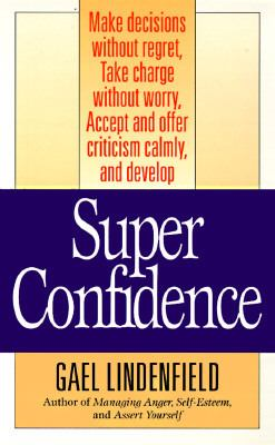 Super Confidence: Make Dicisions Without Regret, Take Charge Without Worry, Accept and Offer Criticism Calmly, and Develop