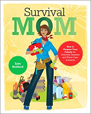 Survival Mom: How to Prepare Your Family for Everyday Disasters and Worst-Case Scenarios 9780062089465