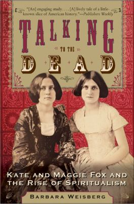 Talking to the Dead: Kate and Maggie Fox and the Rise of Spiritualism 9780060750602
