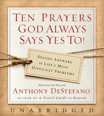 Ten Prayers God Always Says Yes To!: Divine Answers to Life's Most Difficult Problems