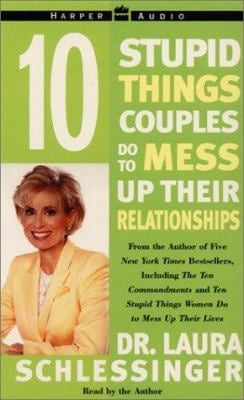 Ten Stupid Things Couples Do to Mess Up Their Relationships: Ten Stupid Things Couples Do to Mess Up Their Relationships
