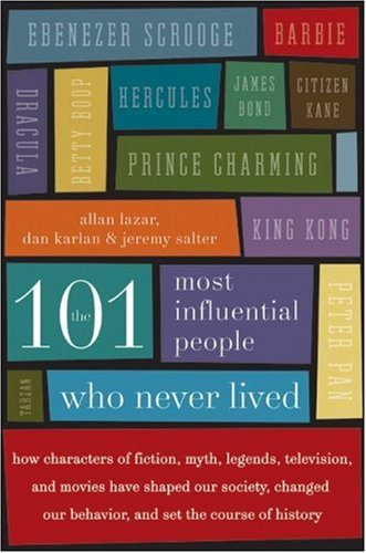 The 101 Most Influential People Who Never Lived: How Characters of Fiction, Myth, Legends, Television, and Movies Have Shaped Our Society, Changed Our 9780061132216