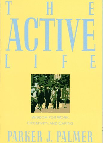 The Active Life: Wisdom for Work, Creativity, and Caring