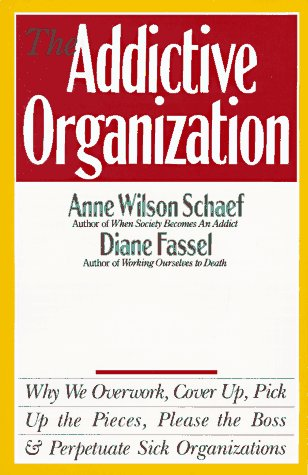 The Addictive Organization: Why We Overwork, Cover Up, Pick Up the Pieces, Please the Boss, and Perpetuate S 9780062548740