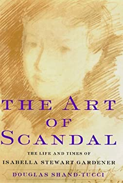 The Art of Scandal: The Life and Times of Isabella Stewart Gardner