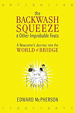 The Backwash Squeeze & Other Improbable Feats: A Newcomer's Journey Into the World of Bridge 9780061127649