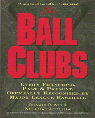 The Ball Clubs: Every Franchise, Past and Present, Officially Recognized by Major League Baseball