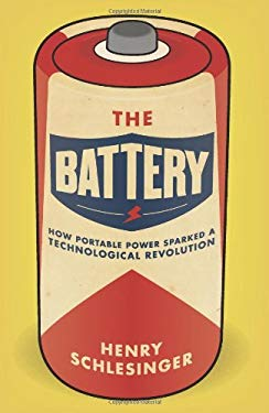 The Battery: How Portable Power Sparked a Technological Revolution 9780061442933