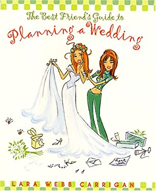 The Best Friend's Guide to Planning a Wedding: How to Find a Dress, Return the Shoes, Hire a Caterer, Fire a Photographer, Choose a Florist, Book a Ba