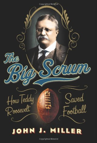 The Big Scrum: How Teddy Roosevelt Saved Football 9780061744501