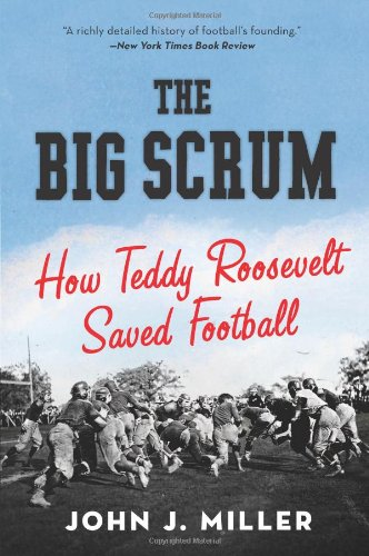 The Big Scrum: How Teddy Roosevelt Saved Football 9780061744525