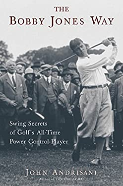 The Bobby Jones Way: Swing Secrets of Golf's All-Time Power Control Player 9780060185152