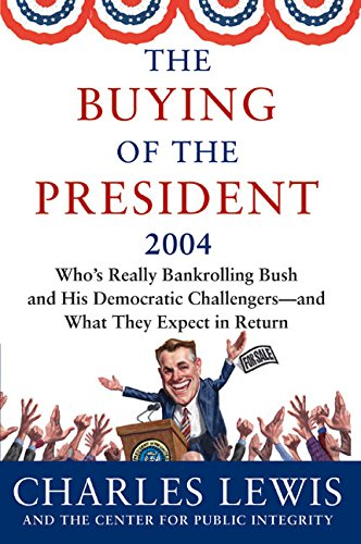 The Buying of the President 2004: Who's Really Bankrolling Bush and His Democratic Challengers--And What They Expect in Return